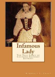 Infamous Lady The True Story of the Countess Erzsébet Báthory by Kimberly Craft